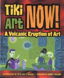 Tiki Art Now! : A Volcanic Eruption of Art, Paperback Book
