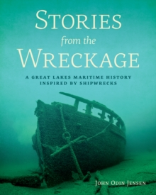Stories from the Wreckage : A Great Lakes Maritime History Inspired by Shipwrecks, PDF eBook