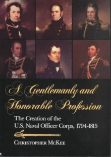 A Gentlemanly and Honorable Profession : The Creation of the U.S. Naval Officer Corps, 1794-1815, Hardback Book