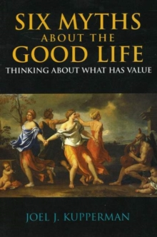 Six Myths about the Good Life : Thinking about What Has Value, Paperback / softback Book
