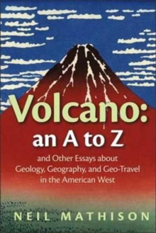 Volcano : an A to Z and Other Essays about Geology, Geography, and Geo-Travel in the American West, Paperback Book