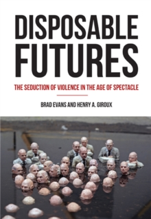 Disposable Futures : The Seduction of Violence in the Age of Spectacle, Paperback Book