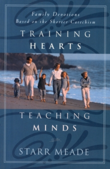 Training Hearts, Teaching Minds : Family Devotions Based on the Shorter Catechism, Paperback Book