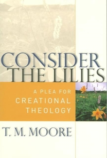 Consider the Lilies : A Plea for Creational Theology, Paperback Book