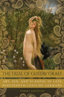 The Trial of Gustav Graef : Art, Sex, and Scandal in Late Nineteenth-Century Germany, Hardback Book