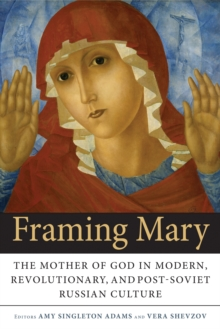 Framing Mary : The Mother of God in Modern, Revolutionary, and Post-Soviet Russian Culture, Paperback / softback Book