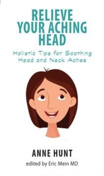 Relieve Your Aching Head : Holistic Tips for Soothing Head and Neck Aches, Paperback / softback Book