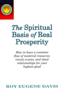 Spiritual Basis of Real Prosperity : How to Have a Constant Flow of Material Resources, Timely Events & Ideal Relationships for Your Highest Good, Paperback Book