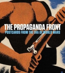 The Propaganda Front : Postcards from the Era of World Wars, Hardback Book