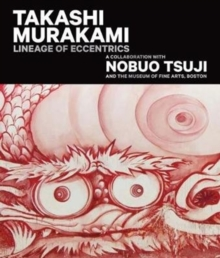 Takashi Murakami: Lineage of Eccentrics : A Collaboration with Nobuo Tsuji and the Museum of Fine Arts, Boston, Hardback Book