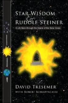 Star Wisdom and Rudolf Steiner : A Life Seen Through the Oracle of the Solar Cross, Paperback Book