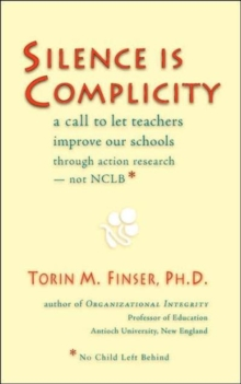 Silence is Complicity : A Call to Let Teachers Improve Our Schools Through Action Research - Not CLBB (No Child Left Behind), Paperback Book