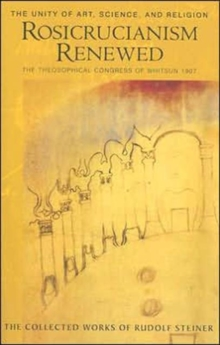Rosicrucianism Renewed : The Unity of Art, Science and Religion.  The Theosophical Congress of Whitsun 1907, Paperback Book