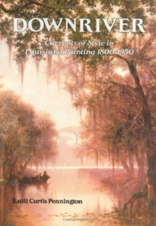 Downriver : Currents of Style in Louisiana Painting 1800-1950, Hardback Book