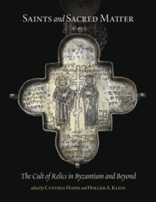 Saints and Sacred Matter - The Cult of Relics in Byzantium and Beyond, Hardback Book