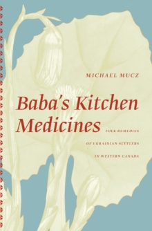Baba's Kitchen Medicines : Folk Remedies of Ukrainian Settlers in Western Canada, Paperback Book