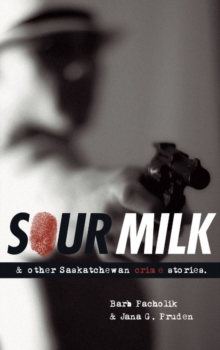 Sour Milk : & Other Saskatchewan Crime Stories, Paperback Book