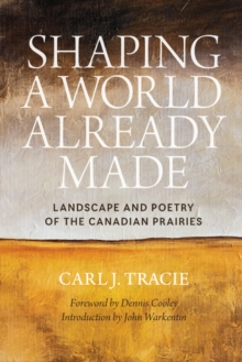 Shaping a World Already Made : Landscape and Poetry of the Canadian Prairies, Paperback Book