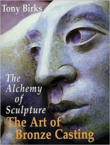 The Art of Bronze Casting : The Alchemy of Sculpture, Paperback Book