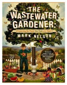 Wastewater Gardener : Preserving the Planet One Flush at a Time, Paperback Book