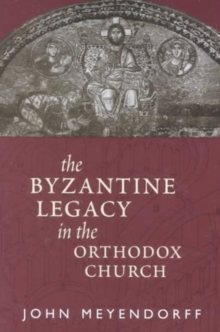 The Byzantine Legacy in the Orthodox Church, Paperback / softback Book
