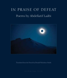 In Praise Of Defeat : Poems by Abdellatif Laabi, Paperback Book