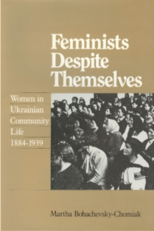 Feminists Despite Themselves : Women in Ukrainian Community Life, 1884-1939, Hardback Book