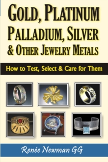 Gold, Platinum, Palladium, Silver & Other Jewelry Metals : How to Test, Select & Care for Them, Paperback Book