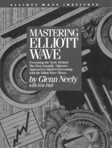 Mastering Elliott Wave : Presenting the Neely Method - The First Scientific Objective Approach to Market Forecasting with the Elliott Wave Theory, EPUB eBook