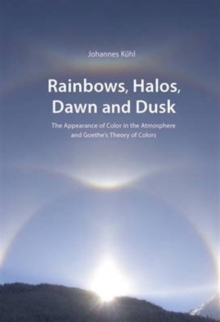 Rainbows, Halos, Dawn and Dusk : The Appearance of Color in the Atmosphere and Goethe's Theory of Colors, Paperback Book