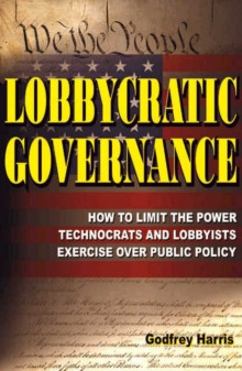 Lobbycratic Governance : How to Limit the Power Technocrats & Lobbyists Exercise Over Public Policy, Paperback Book