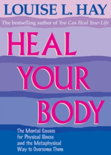 Heal Your Body : The Mental Causes for Physical Illness and the Metaphysical Way to Overcome Them, Paperback Book