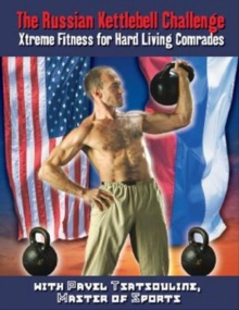 Russian Kettlebell Challenge, The : Xtreme Fitness for Hard Living Comrades, Paperback Book
