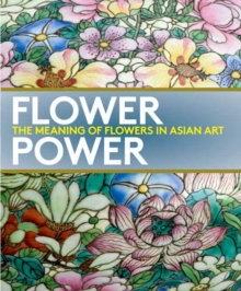 Flower Power : The Meaning of Flowers in Asian Art, Paperback Book