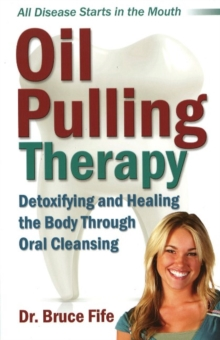Oil Pulling Therapy : Detoxifying & Healing the Body Through Oral Cleansing, Paperback Book