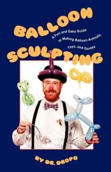 Balloon Sculpting : A Fun & Easy Guide to Making Balloon Animals, Toys & Games, Paperback Book