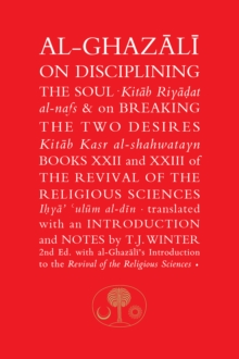 Al-Ghazali on Disciplining the Soul and on Breaking the Two Desires Al-Ghazali on Disciplining the Soul and on Breaking the Two Desires : Books XXII and XXIII of the Revival of the Religious Sciences, Hardback Book