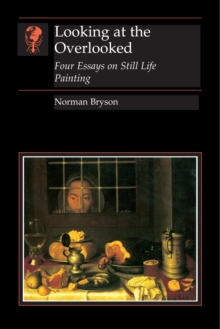 Looking At the Overlooked : Four Essays on Still Life Painting Pb, Paperback Book