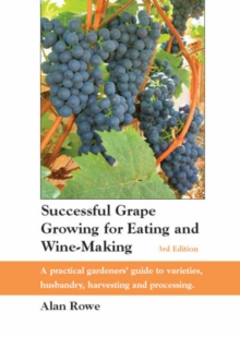 Successful Grape Growing for Eating and Wine-making : A Practical Gardeners' Guide to Varieties, Husbandry, Harvesting and Processing, Paperback Book