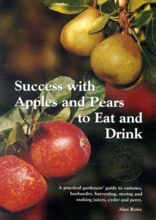 Success with Apples and Pears to Eat and Drink : A Practical Gardeners' Guide to Varieties, Husbandry, Harvesting, Storing and Making Juices, Cider and Perry, Paperback Book
