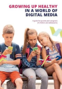 Growing up Healthy in a World of Digital Media : A guide for parents and caregivers of children and adolescents, Paperback / softback Book