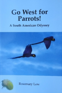 Go West for Parrots! : A South American Odyssey, Paperback / softback Book