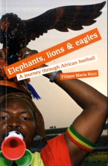 Elephants, Lions and Eagles : A Journey Through African Football, Paperback Book