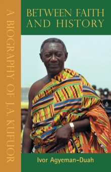 Between Faith & History, Vols 1,2 & 3 : A Biography of J. A. Kufuor, Hardback Book