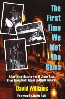 First Time We Met the Blues : A Journey of Discovery with Jimmy Page, Brian Jones, Mick Jagger & Keith Richards, Paperback / softback Book