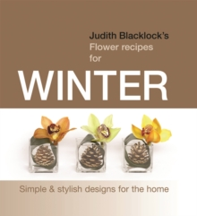 Judith Blacklock's Flower Recipes for Winter : Simple and Stylish Designs for the Home, Hardback Book