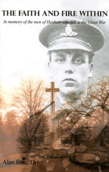 The Faith and Fire within : In Memory of the Men of Hexham Who Fell in the Great War, Paperback Book