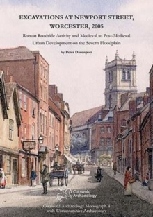 Excavations at Newport Street, Worcester, 2005 : Roman Roadside Activity and Medieval to Post-Medieval Urban Development on the Severn Floodplain, Hardback Book