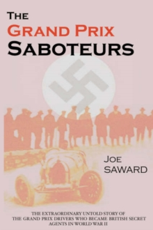 The Grand Prix Saboteurs : The Grand Prix Drivers Who Became British Secret Agents During World War II, Paperback / softback Book