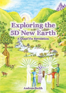 Exploring the 5D New Earth : A Quan Yin Revelation, Paperback Book